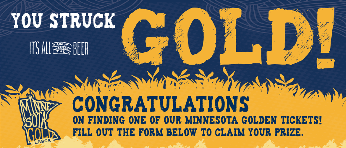 You struck gold! Congratulations on finding one of our Minnesota GOlden Tickets! Fill out the form below to claim your prize.